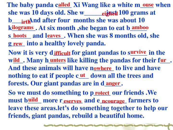 The baby panda c____ Xi Wang like a white m____ when she was 10 days old. She w______ just 100 grams at b____. And after four  months she was about 10 k_______. At six month ,she began to eat b_____ s______ and l_____. When she was 8 months old, she g____ into a healthy lovely panda.