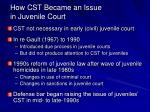 how cst became an issue in juvenile court