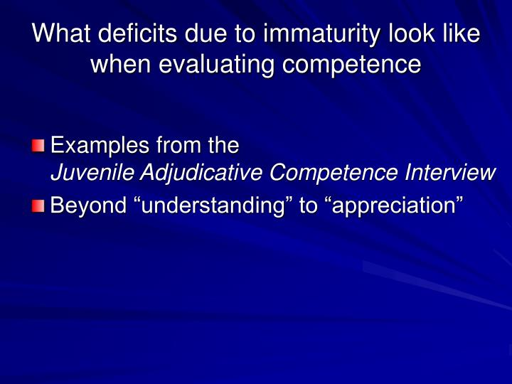What deficits due to immaturity look like when evaluating competence