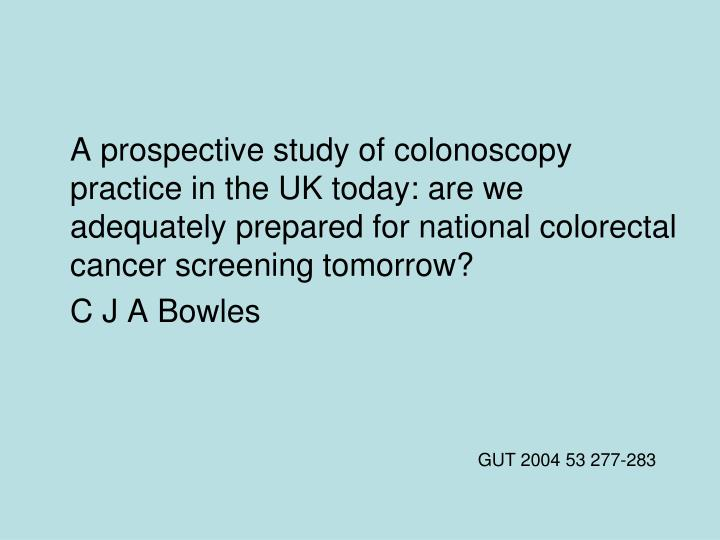 A prospective study of colonoscopy practice in the UK today: are we adequately prepared for national colorectal cancer screening tomorrow?