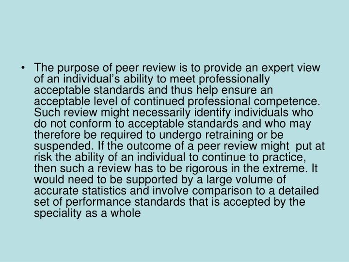 The purpose of peer review is to provide an expert view of an individual's ability to meet professionally acceptable standards and thus help ensure an acceptable level of continued professional competence. Such review might necessarily identify individuals who do not conform to acceptable standards and who may therefore be required to undergo retraining or be suspended. If the outcome of a peer review might  put at risk the ability of an individual to continue to practice, then such a review has to be rigorous in the extreme. It would need to be supported by a large volume of accurate statistics and involve comparison to a detailed set of performance standards that is accepted by the speciality as a whole