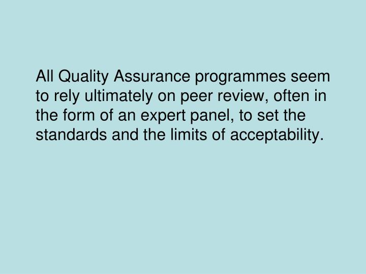 All Quality Assurance programmes seem to rely ultimately on peer review, often in the form of an expert panel, to set the standards and the limits of acceptability.