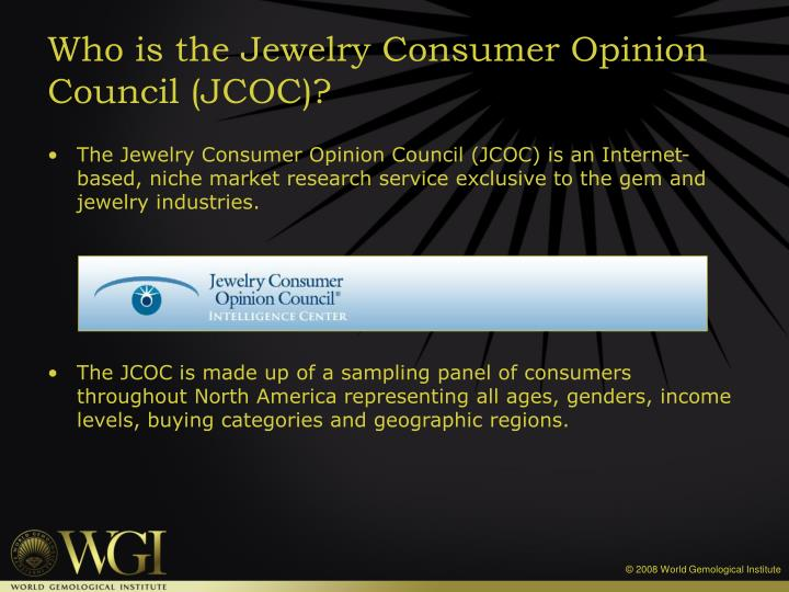 The Jewelry Consumer Opinion Council (JCOC) is an Internet-based, niche market research service exclusive to the gem and jewelry industries.