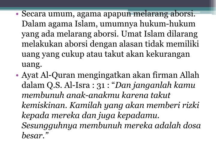 Secara umum, agama apapun melarang aborsi. Dalam agama Islam, umumnya hukum-hukum yang ada melarang aborsi. Umat Islam dilarang melakukan aborsi dengan alasan tidak memiliki uang yang cukup atau takut akan kekurangan uang.