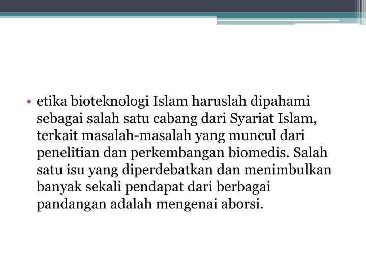 etika bioteknologi Islam haruslah dipahami sebagai salah satu cabang dari Syariat Islam, terkait masalah-masalah yang muncul dari penelitian dan perkembangan biomedis. Salah satu isu yang diperdebatkan dan menimbulkan banyak sekali pendapat dari berbagai pandangan adalah mengenai aborsi.