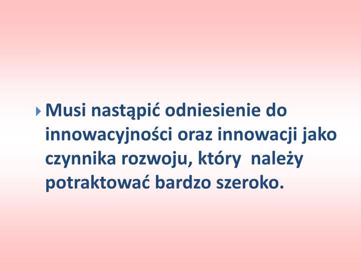 Musi nastąpić odniesienie do innowacyjności oraz innowacji jako czynnika rozwoju, który  należy potraktować bardzo szeroko.