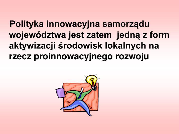 Polityka innowacyjna samorządu województwa jest zatem  jedną z form aktywizacji środowisk lokalnych na rzecz proinnowacyjnego rozwoju