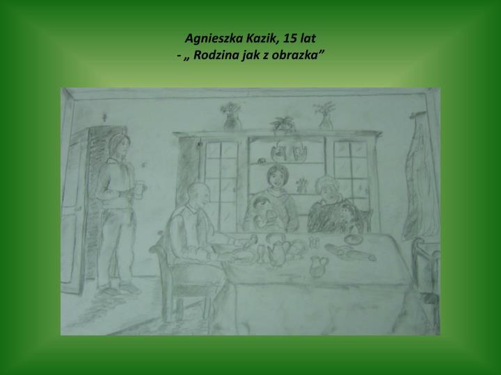 """Agnieszka Kazik, 15 lat                                                                                                                  - """" Rodzina jak z obrazka"""""""