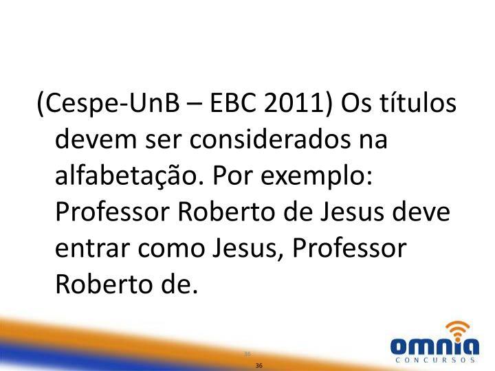 (Cespe-UnB – EBC 2011) Os títulos devem ser considerados na alfabetação. Por exemplo: Professor Roberto de Jesus deve entrar como Jesus, Professor Roberto de.