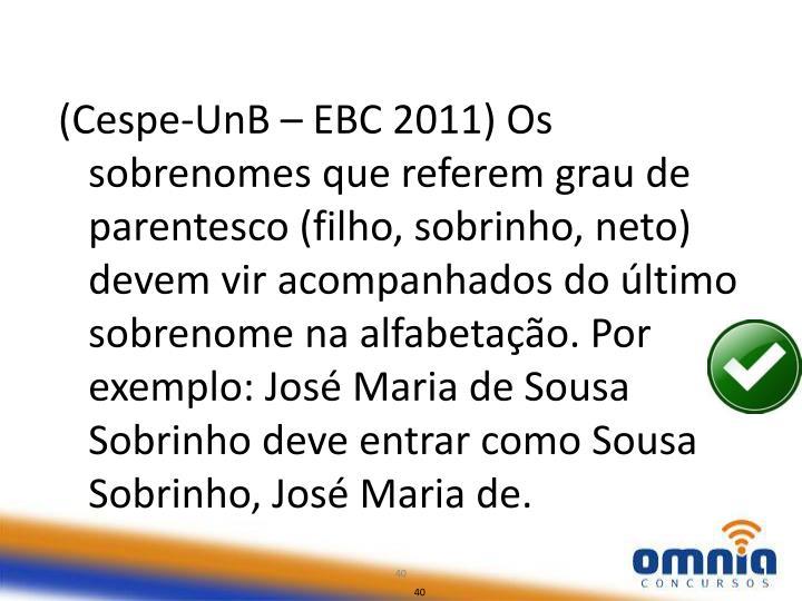 (Cespe-UnB – EBC 2011) Os sobrenomes que referem grau de parentesco (filho, sobrinho, neto) devem vir acompanhados do último sobrenome na alfabetação. Por exemplo: José Maria de Sousa Sobrinho deve entrar como Sousa Sobrinho, José Maria de.