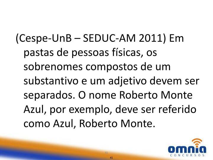 (Cespe-UnB – SEDUC-AM 2011) Em pastas de pessoas físicas, os sobrenomes compostos de um substantivo e um adjetivo devem ser separados. O nome Roberto Monte Azul, por exemplo, deve ser referido como Azul, Roberto Monte.