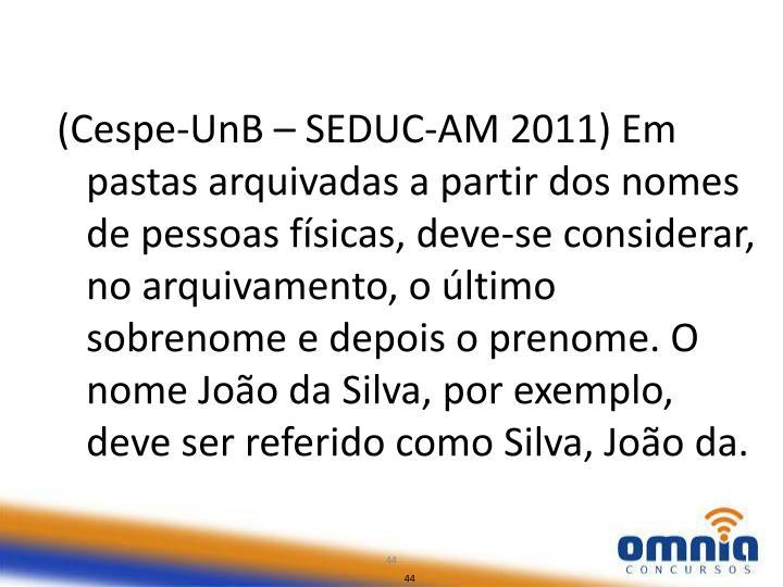 (Cespe-UnB – SEDUC-AM 2011) Em pastas arquivadas a partir dos nomes de pessoas físicas, deve-se considerar, no arquivamento, o último sobrenome e depois o prenome. O nome João da Silva, por exemplo, deve ser referido como Silva, João da.