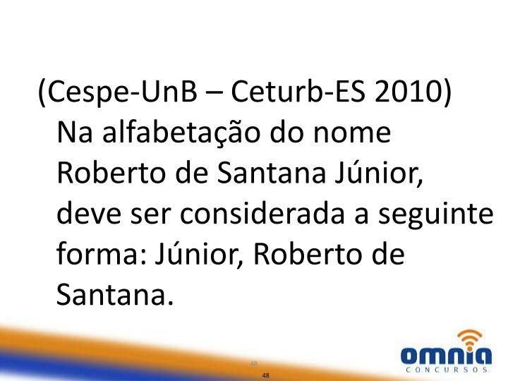 (Cespe-UnB – Ceturb-ES 2010) Na alfabetação do nome Roberto de Santana Júnior, deve ser considerada a seguinte forma: Júnior, Roberto de Santana.