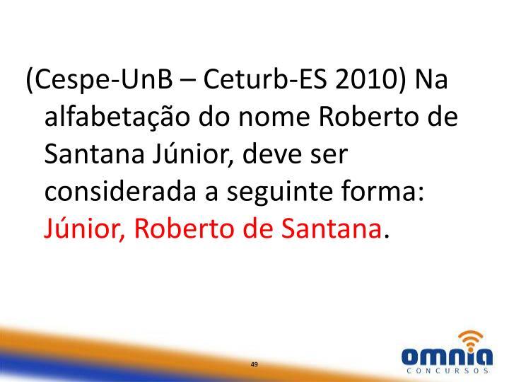 (Cespe-UnB – Ceturb-ES 2010) Na alfabetação do nome Roberto de Santana Júnior, deve ser considerada a seguinte forma: