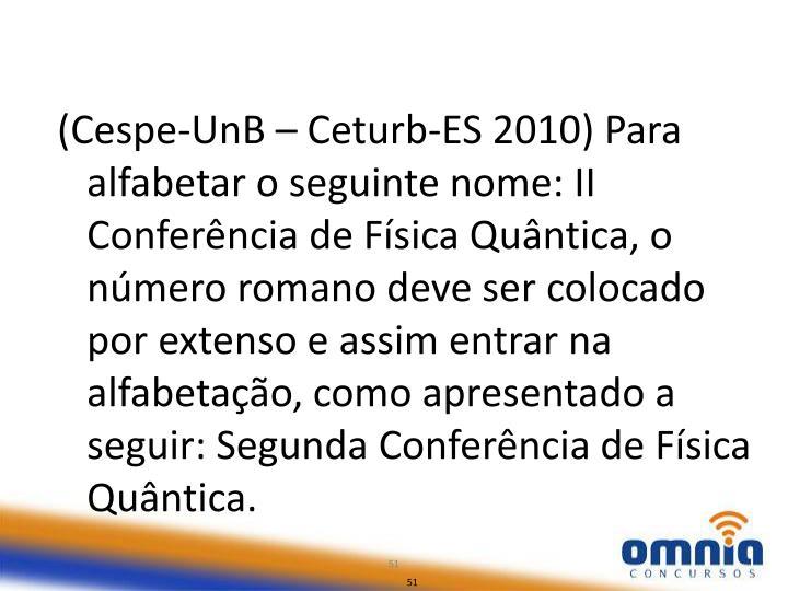 (Cespe-UnB – Ceturb-ES 2010) Para alfabetar o seguinte nome: II Conferência de Física Quântica, o número romano deve ser colocado por extenso e assim entrar na alfabetação, como apresentado a seguir: Segunda Conferência de Física Quântica.