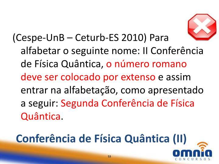 (Cespe-UnB – Ceturb-ES 2010) Para alfabetar o seguinte nome: II Conferência de Física Quântica,