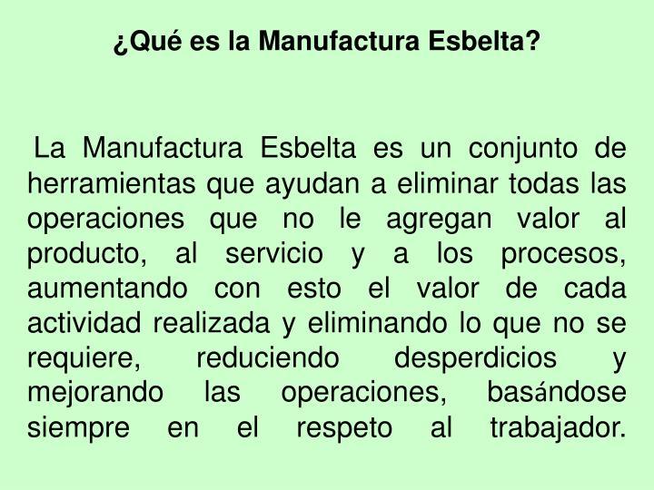 La Manufactura Esbelta es un conjunto de herramientas que ayudan a eliminar todas las operaciones que no le agregan valor al producto, al servicio y a los procesos, aumentando con esto el valor de cada actividad realizada y eliminando lo que no se requiere, reduciendo desperdicios y mejorando las operaciones, bas