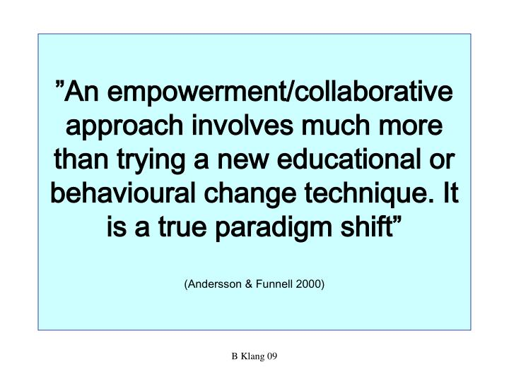 """An empowerment/collaborative approach involves much more than trying a new educational or behavioural change technique. It is a true paradigm shift"""
