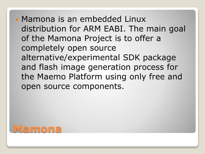 Mamona is an embedded Linux distribution for ARM EABI. The main goal of the Mamona Project is to offer a completely open source alternative/experimental SDK package and flash image generation process for the Maemo Platform using only free and open source components.