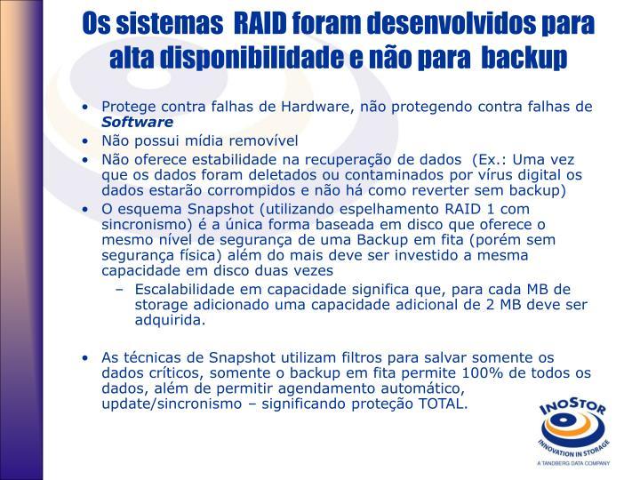 Os sistemas  RAID foram desenvolvidos para alta disponibilidade e não para  backup