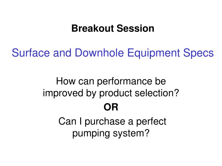 Breakout session surface and downhole equipment specs