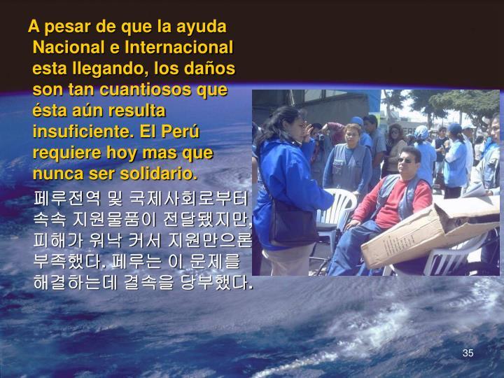 A pesar de que la ayuda Nacional e Internacional esta llegando, los daños son tan cuantiosos que ésta aún resulta insuficiente. El Perú requiere hoy mas que nunca ser solidario.