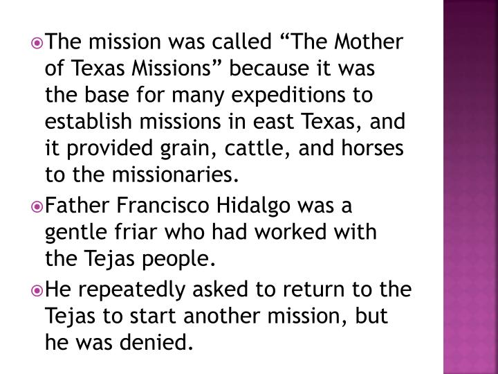 "The mission was called ""The Mother of Texas Missions"" because it was the base for many expeditions to establish missions in east Texas, and it provided grain, cattle, and horses to the missionaries."