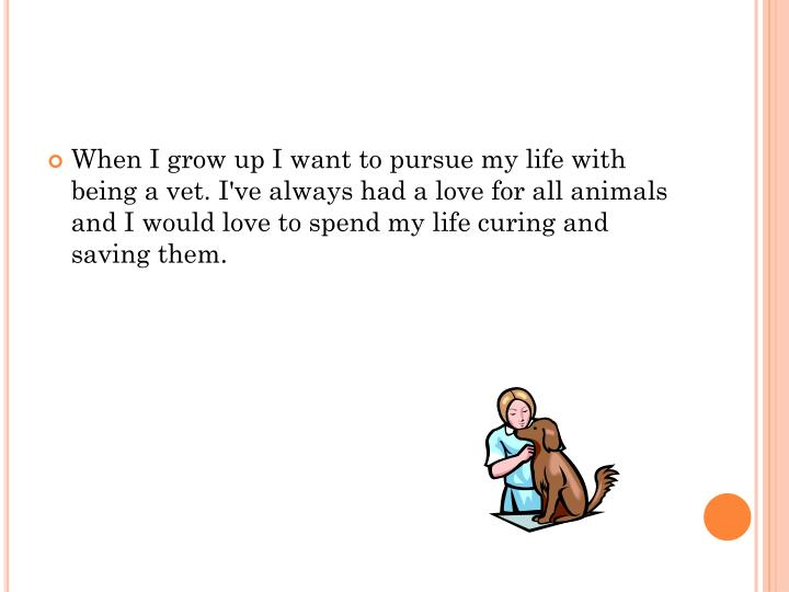 When I grow up I want to pursue my life with being a vet.
