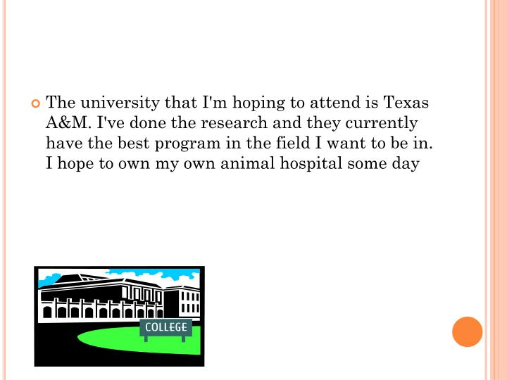 The university that I'm hoping to attend is Texas A&M. I've done the research and they currently have the best program in the field I want to be in.  I hope to own my own animal hospital some day