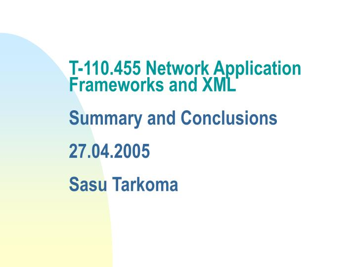 T 110 455 network application frameworks and xml summary and conclusions 27 04 2005 sasu tarkoma