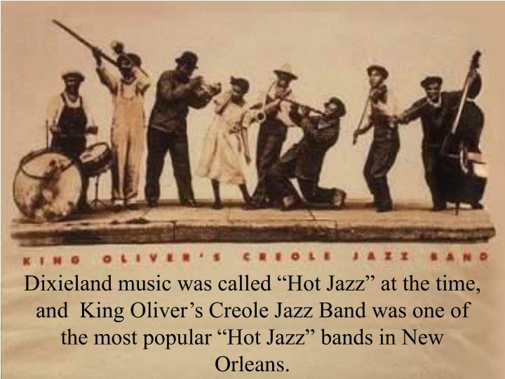 "Dixieland music was called ""Hot Jazz"" at the time, and  King Oliver's Creole Jazz Band was one of the most popular ""Hot Jazz"" bands in New Orleans."