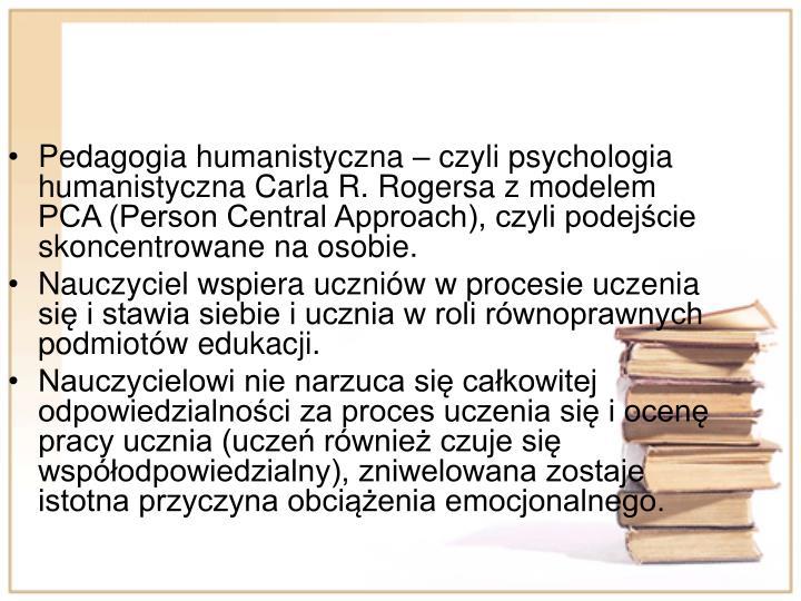 Pedagogia humanistyczna  czyli psychologia humanistyczna Carla R. Rogersa z modelem PCA (Person Central Approach), czyli podejcie skoncentrowane na osobie.