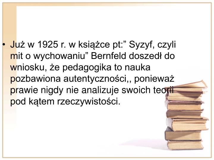 Ju w 1925 r. w ksice pt: Syzyf, czyli mit o wychowaniu Bernfeld doszed do wniosku, e pedagogika to nauka pozbawiona autentycznoci,, poniewa prawie nigdy nie analizuje swoich teorii pod ktem rzeczywistoci.