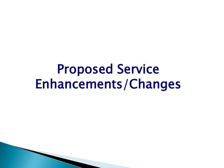 Proposed Service Enhancements/Changes