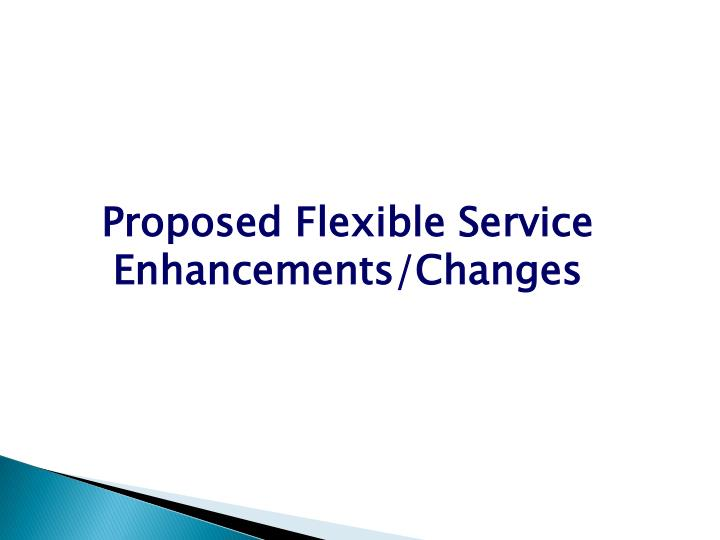 Proposed Flexible Service Enhancements/Changes