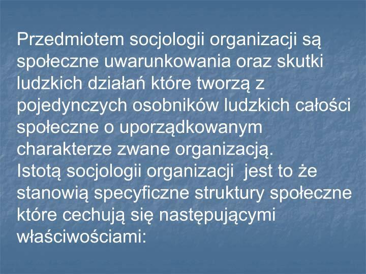 Przedmiotem socjologii organizacji są społeczne uwarunkowania oraz skutki ludzkich działań które tworzą z pojedynczych osobników ludzkich całości społeczne o uporządkowanym charakterze zwane organizacją.