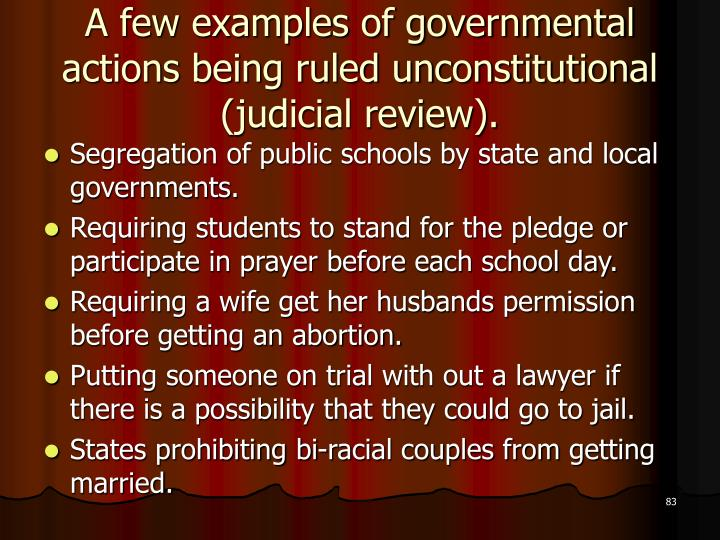 A few examples of governmental actions being ruled unconstitutional (judicial review).