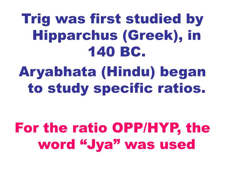 Trig was first studied by Hipparchus (Greek), in 140 BC.