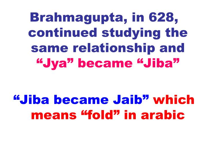 Brahmagupta, in 628, continued studying the same relationship and