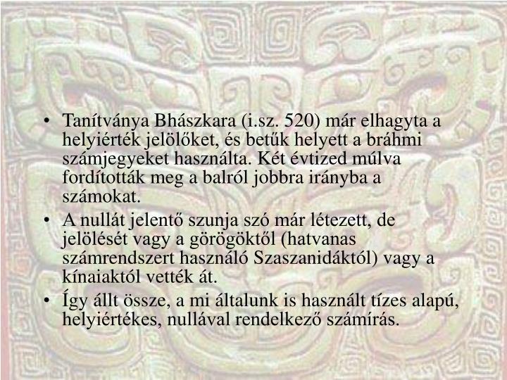 Tanítványa Bhászkara (i.sz. 520) már elhagyta a helyiérték jelölőket, és betűk helyett a bráhmi számjegyeket használta. Két évtized múlva fordították meg a balról jobbra irányba a számokat.