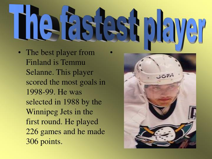 The best player from Finland is Temmu Selanne. This player scored the most goals in 1998-99. He was selected in 1988 by the Winnipeg Jets in the first round. He played 226 games and he made 306 points.