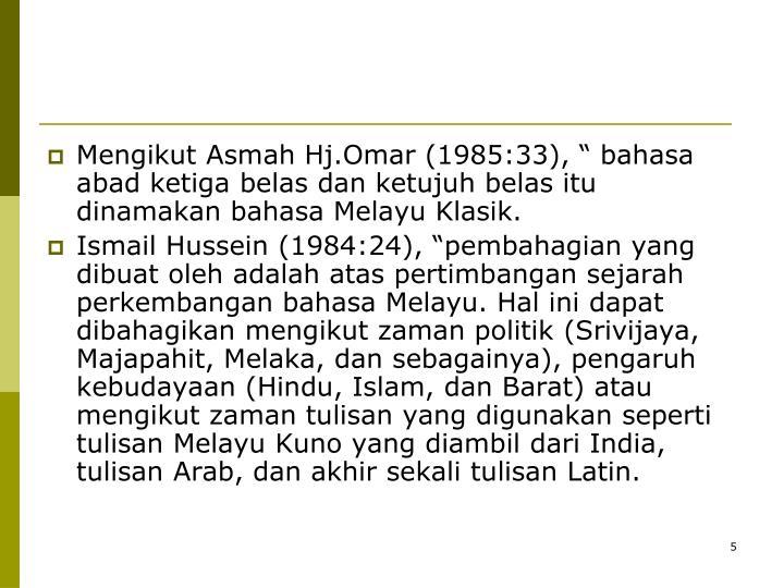 """Mengikut Asmah Hj.Omar (1985:33), """" bahasa abad ketiga belas dan ketujuh belas itu dinamakan bahasa Melayu Klasik."""
