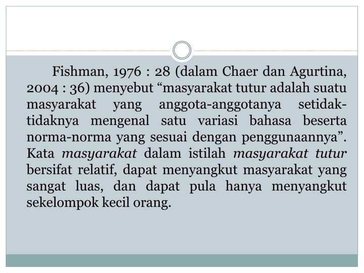 """Fishman, 1976 : 28 (dalam Chaer dan Agurtina, 2004 : 36) menyebut """"masyarakat tutur adalah suatu masyarakat yang anggota-anggotanya setidak-tidaknya mengenal satu variasi bahasa beserta norma-norma yang sesuai dengan penggunaannya"""". Kata"""