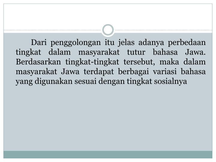 Dari penggolongan itu jelas adanya perbedaan tingkat dalam masyarakat tutur bahasa Jawa. Berdasarkan tingkat-tingkat tersebut, maka dalam masyarakat Jawa terdapat berbagai variasi bahasa yang digunakan sesuai dengan tingkat sosialnya