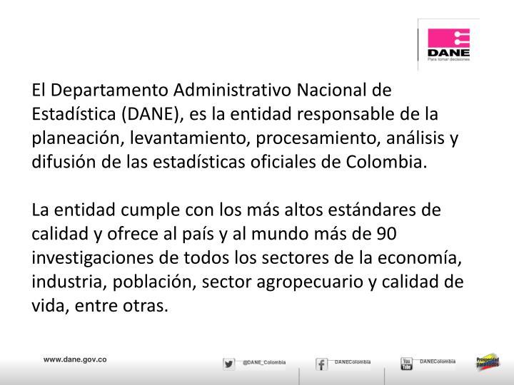 El Departamento Administrativo Nacional de Estadística (DANE),es la entidad responsable de la planeación, levantamiento, procesamiento, análisis y difusión de las estadísticas oficiales de Colombia.