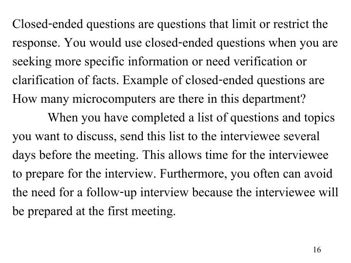 Closed-ended questions are questions that limit or restrict the response. You would use closed-ended questions when you are seeking more specific information or need verification or clarification of facts. Example of closed-ended questions are How many microcomputers are there in this department?