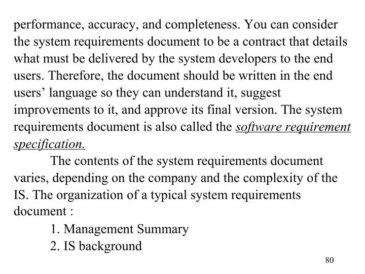 performance, accuracy, and completeness. You can consider the system requirements document to be a contract that details what must be delivered by the system developers to the end users. Therefore, the document should be written in the end users' language so they can understand it, suggest improvements to it, and approve its final version. The system requirements document is also called the
