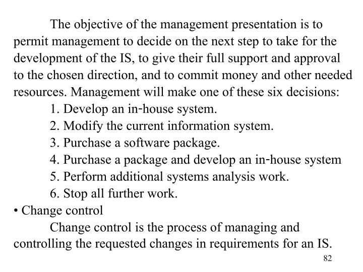 The objective of the management presentation is to permit management to decide on the next step to take for the development of the IS, to give their full support and approval to the chosen direction, and to commit money and other needed resources. Management will make one of these six decisions: