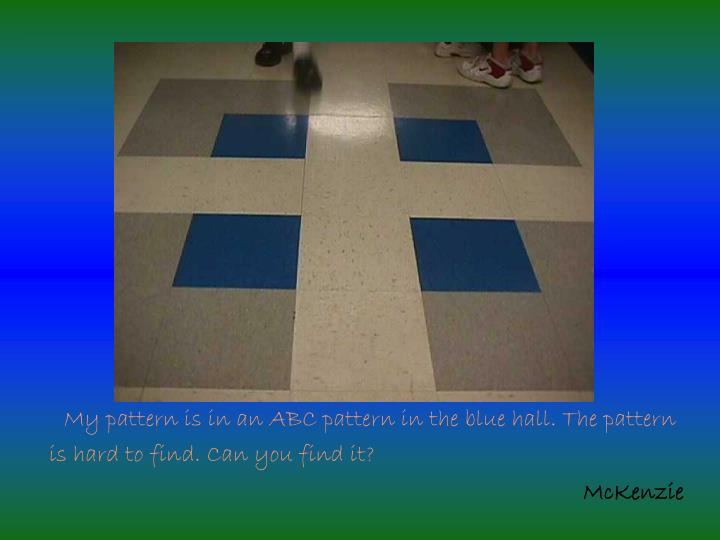 My pattern is in an ABC pattern in the blue hall. The pattern is hard to find. Can you find it?