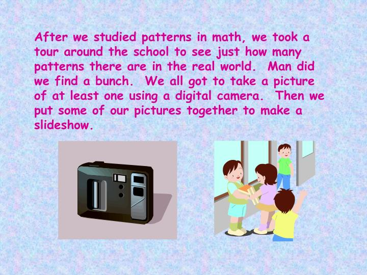 After we studied patterns in math, we took a tour around the school to see just how many patterns there are in the real world.  Man did we find a bunch.  We all got to take a picture of at least one using a digital camera.  Then we put some of our pictures together to make a slideshow.